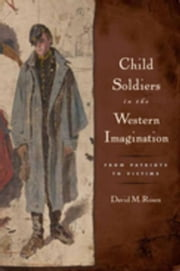 Child Soldiers in the Western Imagination: From Patriots to Victims ebook by Rosen, David M