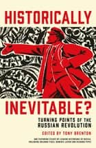 Historically Inevitable? - Turning Points of the Russian Revolution ebook by Tony Brenton, Donald Crawford, Sean McMeekin,...