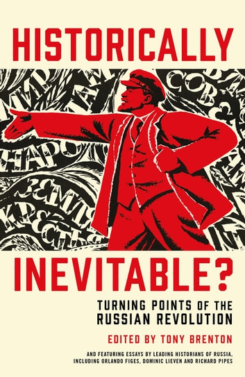 Historically Inevitable? - Turning Points of the Russian Revolution ebook by Tony Brenton,Donald Crawford,Sean McMeekin,Orlando Figes,Douglas Smith,Martin Sixsmith,Richard Pipes,Catriona Kelly,Evan Mawdsley,Professor Dominic Lieven,Professor Simon Dixon,Professor Edvard Radzinsky,Professor Richard Sakwa,Dr Erik Landis,Professor Boris Kolonitsky