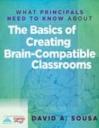 What Principals Need to Know About the Basics of Creating BrainCompatible Classrooms ebook by David A. Sousa