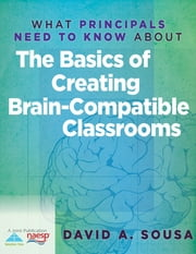 What Principals Need to Know About the Basics of Creating Brain-Compatible Classrooms ebook by David A. Sousa