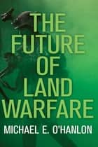 The Future of Land Warfare ebook by Michael E. O'Hanlon