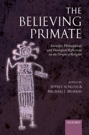 The Believing Primate - Scientific, Philosophical, and Theological Reflections on the Origin of Religion ebook by Jeffrey Schloss,Michael Murray