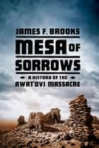 Mesa of Sorrows: A History of the Awat'ovi Massacre ebook by James F. Brooks