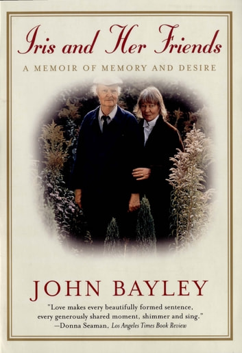 Iris and Her Friends: A Memoir of Memory and Desire eBook by John Bayley