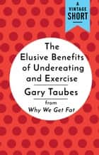 The Elusive Benefits of Undereating and Exercise - from Why We Get Fat ebook by Gary Taubes