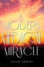 A Modern Medical Miracle ebook by Leanne Friesen