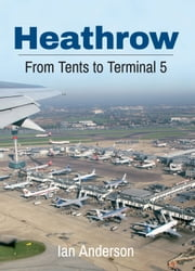 Heathrow From Tents to Terminal Five - From Tents to Terminal Five ebook by Ian Anderson