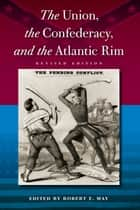 The Union, the Confederacy, and the Atlantic Rim ebook by Robert E May