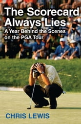 The Scorecard Always Lies - A Year Behind the Scenes on the PGA Tour ebook by Chris Lewis