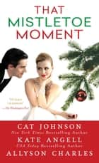 That Mistletoe Moment ebook by Cat Johnson, Kate Angell, Allyson Charles