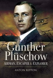 Gunther Plüschow - Airmen, Escaper and Explorer ebook by Anton Rippon
