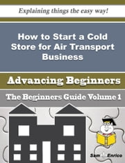 How to Start a Cold Store for Air Transport Business (Beginners Guide) ebook by Claude Louis,Sam Enrico