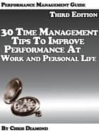 Performance Management Guide: 30 Time Management Tips To Improve Performance At Work And Personal Life - Third Edition! ebook by Chris Diamond
