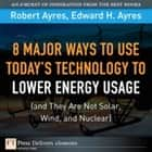 8 Major Ways to Use Today? Technology to Lower Energy Usage (and They Are Not Solar, Wind, and Nuclear) ebook by Robert U. Ayres, Edward H. Ayres