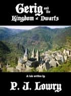 Gerig and the Kingdom of Dwarfs ebook by P.J. Lowry