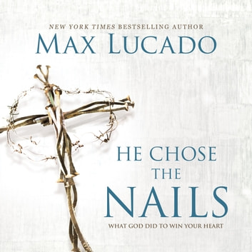 He Chose The Nails Audiobook By Max Lucado 9780849949661 Rakuten