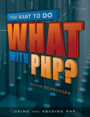 You Want to Do What with PHP? ebook by Schroeder, Kevin