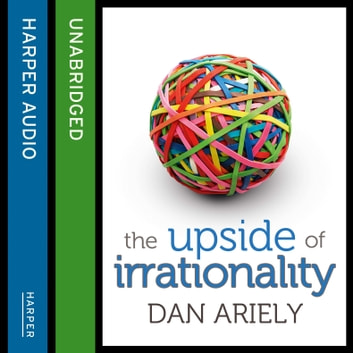 The Upside of Irrationality: The Unexpected Benefits of Defying Logic at Work and at Home audiobook by Dan Ariely