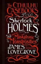 The Cthulhu Casebooks - Sherlock Holmes and the Miskatonic Monstrosities ebook by