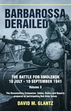 Barbarossa Derailed. Volume 3 - The Documentary Companion. Tables, Orders and Reports prepared by participating Red Army forces ebook by David M. Glantz