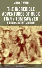 The Incredible Adventures of Huck Finn & Tom Sawyer - 4 Books in One Volume (Illustrated Edition) - The Adventures of Tom Sawyer, Adventures of Huckleberry Finn, Tom Sawyer Abroad & Tom Sawyer, Detective (Including Author's Biography) ebook by E. W. Kemble, True W. Williams, Mark Twain,...