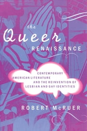 The Queer Renaissance - Contemporary American Literature and the Reinvention of Lesbian and Gay Identities ebook by Robert McRuer