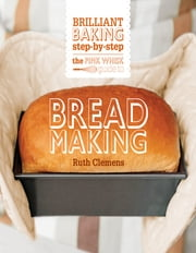 The Pink Whisk Guide to Bread Making - Brilliant Baking Step-by-Step ebook by Ruth Clemens