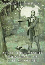 An Autobiography - The Story of My Life and Work ebook by Booker T. Washington