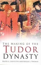 The Making of the Tudor Dynasty ebook by R A Griffiths, R S Thomas