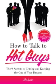 How to Talk to Hot Guys - The 9 Secrets to Getting and Keeping the Guy of Your Dreams ebook by Mehow