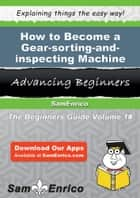 How to Become a Gear-sorting-and-inspecting Machine Operator - How to Become a Gear-sorting-and-inspecting Machine Operator ebook by Jamika Peeler
