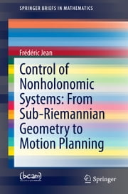 Control of Nonholonomic Systems: from Sub-Riemannian Geometry to Motion Planning ebook by Frédéric Jean