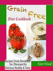 Grain Free Diet Cookbook - Recipes from Breakfast to Desserts Delicious Healthy & Tasty ebook by Kim Wood