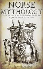 Norse Mythology: A Concise Guide to Gods, Heroes, Sagas and Beliefs of Norse Mythology ebook by Robert Carlson