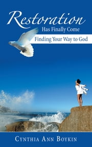 Restoration Has Finally Come - Finding Your Way to God ebook by Cynthia Ann Boykin