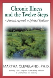 Chronic Illness and the Twelve Steps - A Practical Approach to Spiritual Resilience ebook by Martha Cleveland, Ph.D.