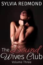 The Bound Wives Club 3 - Bondage MILF BDSM Club, #3 ebook by Sylvia Redmond