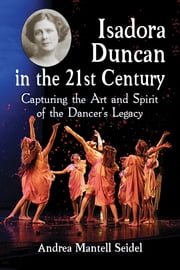 Isadora Duncan in the 21st Century - Capturing the Art and Spirit of the Dancer's Legacy ebook by Andrea Mantell Seidel