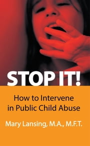STOP IT! - How to Intervene in Public Child Abuse ebook by Mary Lansing, M.A., M.F.T.