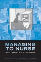 Managing to Nurse - Inside Canada's Health Care Reform ebook by Janet M. Rankin, Marie L. Campbell