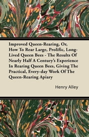 Improved Queen-Rearing, Or, How To Rear Large, Prolific, Long-Lived Queen Bees - The Results Of Nearly Half A Century's Experience In Rearing Queen Bees, Giving The Practical, Every-day Work Of The Queen-Rearing Apiary ebook by Henry Alley