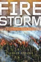 Firestorm - How Wildfire Will Shape Our Future ebook by Edward Struzik
