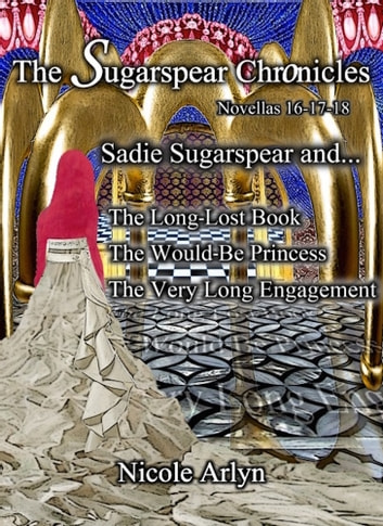 Sadie Sugarspear and the Long-Lost Book, The Would-Be Princess, and The Very Long Engagement - Novellas 16-18 ebook by Nicole Arlyn