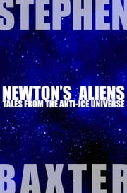 Newton's Aliens - Tales From the Anti-Ice Universe ebook by Stephen Baxter