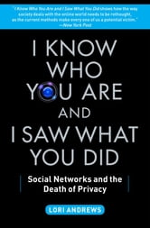 I Know Who You Are and I Saw What You Did - Social Networks and the Death of Privacy ebook by Lori Andrews