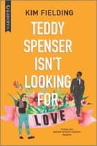 Teddy Spenser Isn't Looking for Love - An LGBTQ Romcom ebook by Kim Fielding