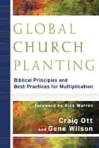 Global Church Planting - Biblical Principles and Best Practices for Multiplication ebook by Craig Ott, Gene Wilson