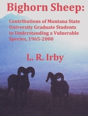 Bighorn Sheep: Contributions of Montana State University Graduate Students to Understanding a Vulnerable Species, 1965-2000 ebook by L. R. Irby