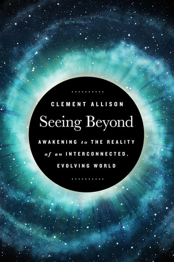 Seeing Beyond - Awakening to the Reality of a Spiritually Interconnected, Evolving World ebook by Clement Allison